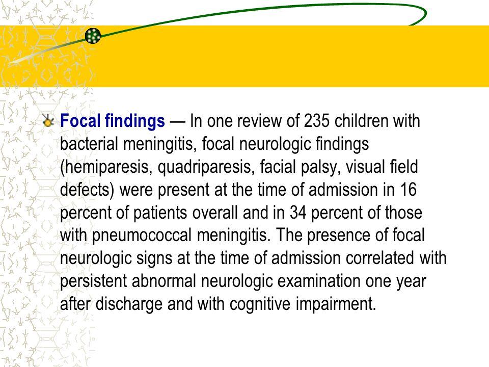Focal findings In one review of 235 children with bacterial meningitis, focal neurologic findings (hemiparesis, quadriparesis, facial palsy, visual fi