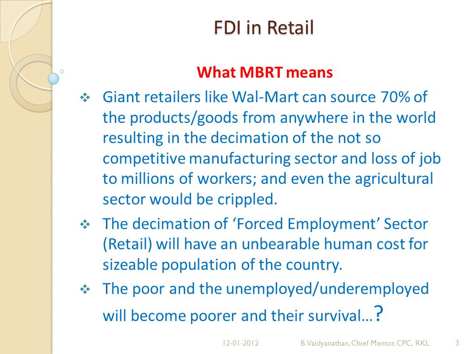 FDI in Retail What MBRT means Giant retailers like Wal-Mart can source 70% of the products/goods from anywhere in the world resulting in the decimation of the not so competitive manufacturing sector and loss of job to millions of workers; and even the agricultural sector would be crippled.
