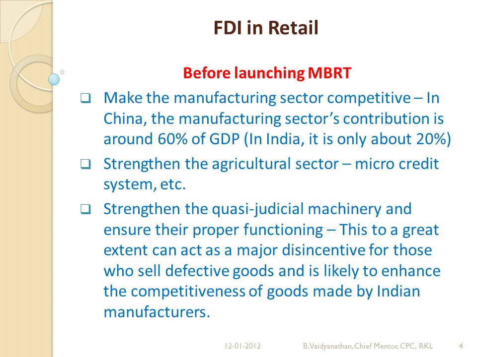FDI in Retail Before launching MBRT Make the manufacturing sector competitive – In China, the manufacturing sectors contribution is around 60% of GDP (In India, it is only about 20%) Strengthen the agricultural sector – micro credit system, etc.
