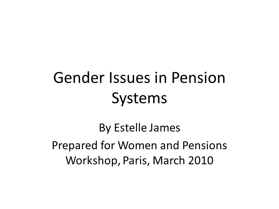 Gender Issues in Pension Systems By Estelle James Prepared for Women and Pensions Workshop, Paris, March 2010