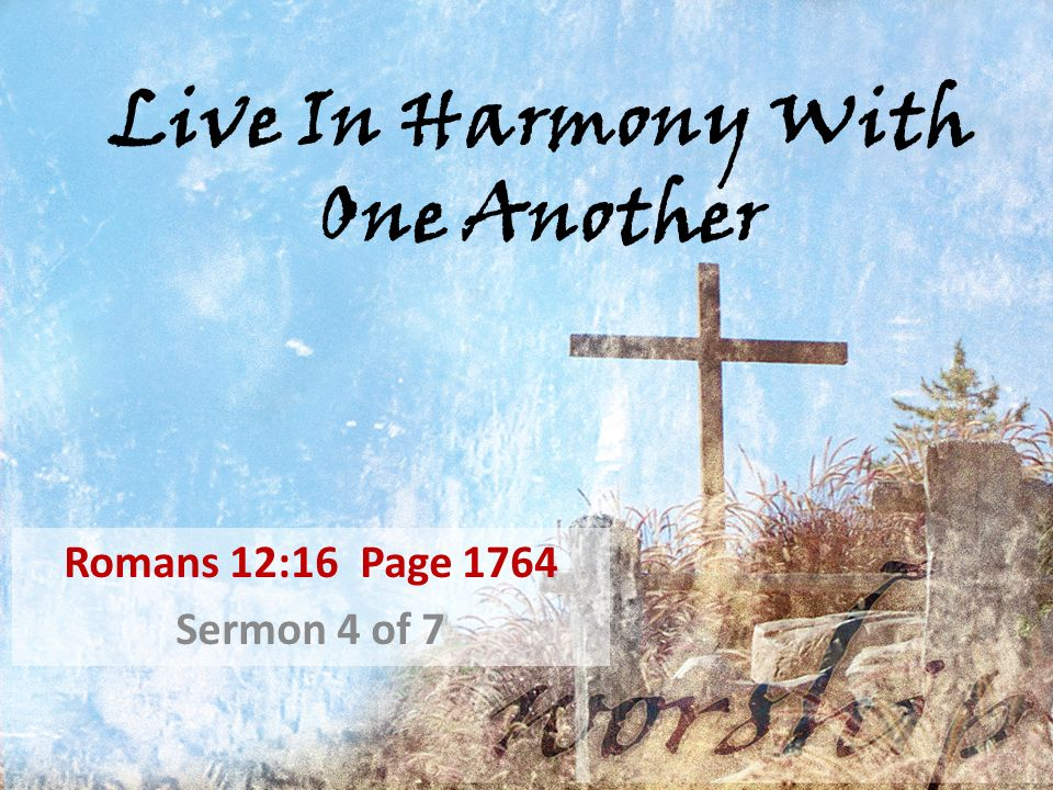 Live In Harmony With One Another Romans 12:16 Page 1764 Sermon 4 of 7