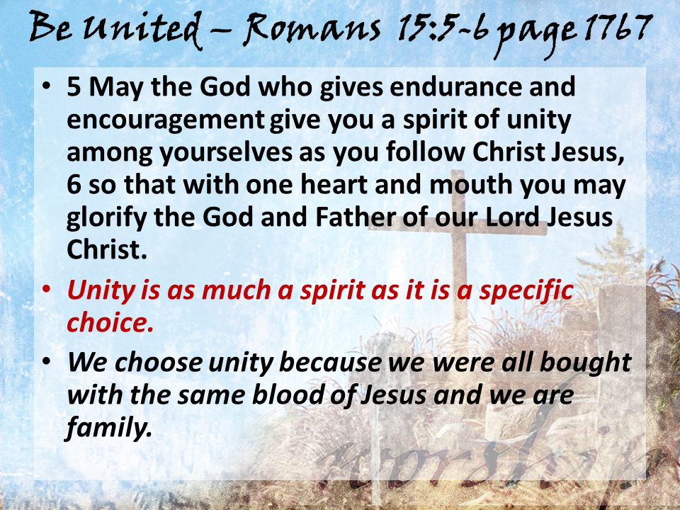 Be United – Romans 15:5-6 page 1767 5 May the God who gives endurance and encouragement give you a spirit of unity among yourselves as you follow Christ Jesus, 6 so that with one heart and mouth you may glorify the God and Father of our Lord Jesus Christ.