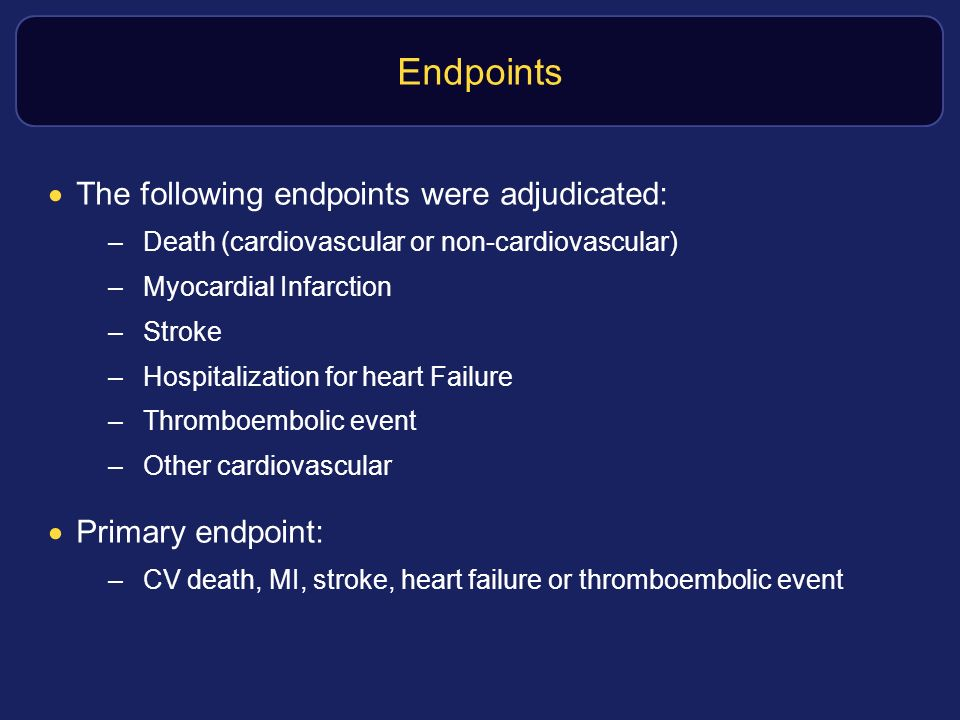 Endpoints The following endpoints were adjudicated: –Death (cardiovascular or non-cardiovascular) –Myocardial Infarction –Stroke –Hospitalization for