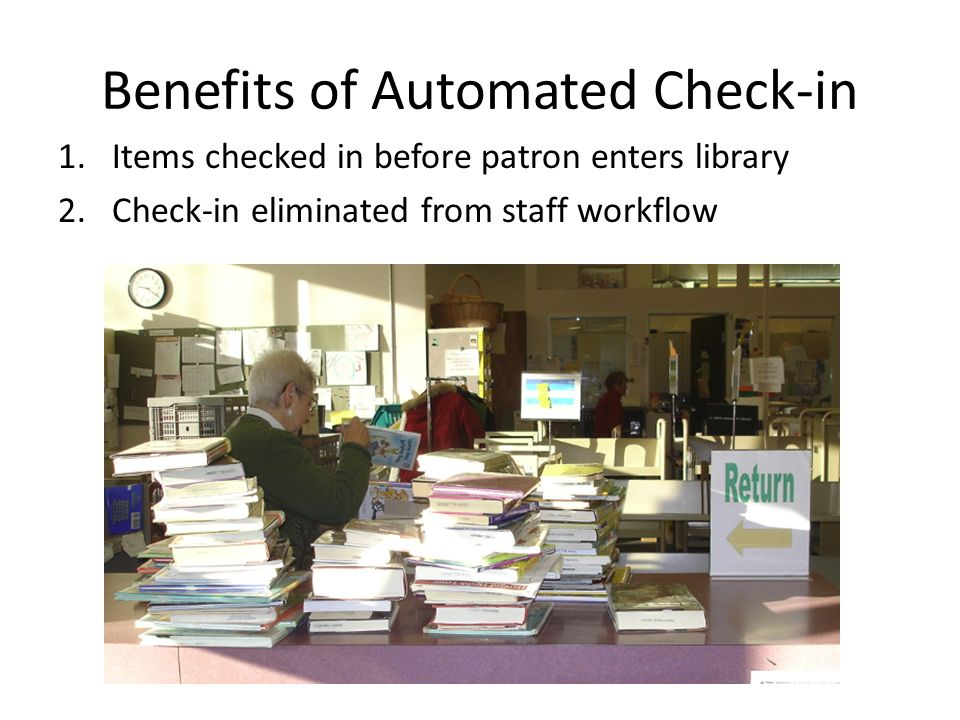 Benefits of Automated Check-in 1.Items checked in before patron enters library 2.Check-in eliminated from staff workflow