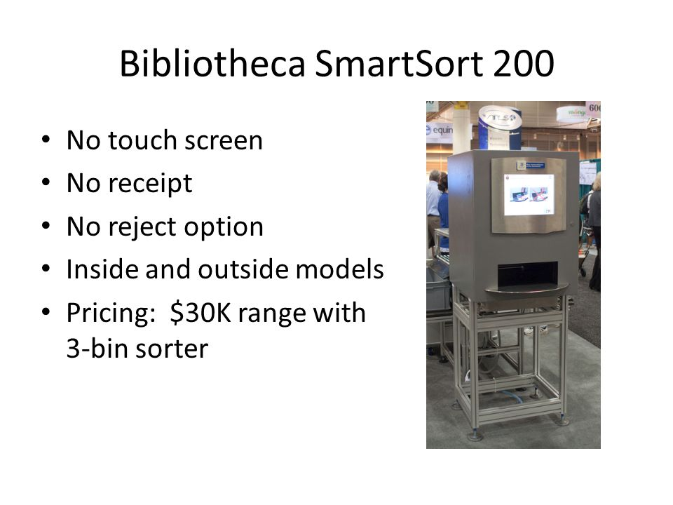 Bibliotheca SmartSort 200 No touch screen No receipt No reject option Inside and outside models Pricing: $30K range with 3-bin sorter