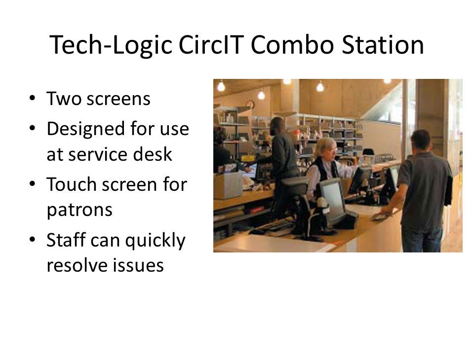 Tech-Logic CircIT Combo Station Two screens Designed for use at service desk Touch screen for patrons Staff can quickly resolve issues