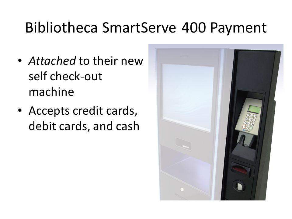 Bibliotheca SmartServe 400 Payment Attached to their new self check-out machine Accepts credit cards, debit cards, and cash