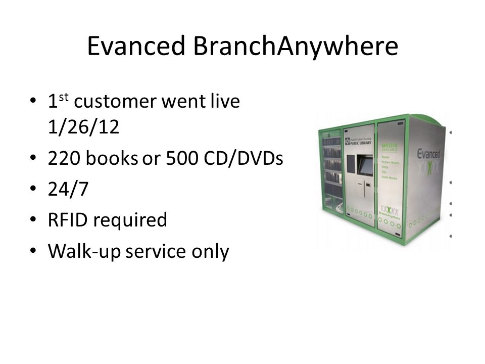 Evanced BranchAnywhere 1 st customer went live 1/26/12 220 books or 500 CD/DVDs 24/7 RFID required Walk-up service only