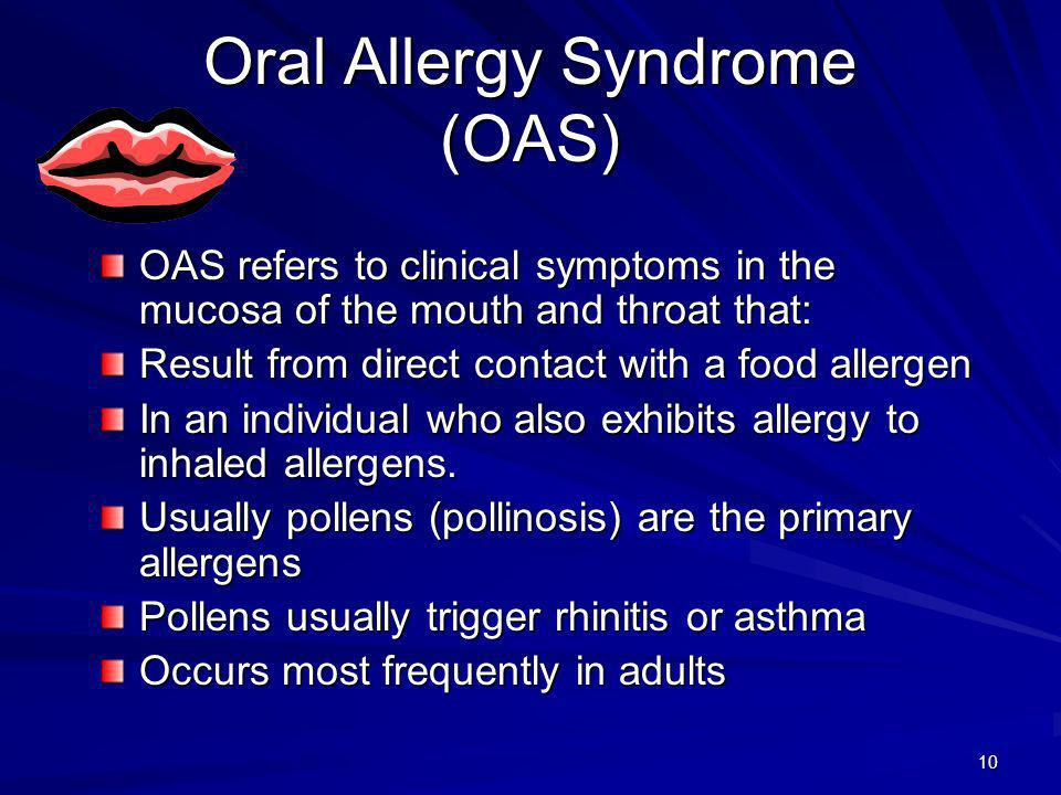 11 Oral Allergy Syndrome Characteristics Inhaled pollen allergens sensitize tissues of the upper respiratory tract Tissues of the respiratory tract are adjacent to oral tissues, and the mucosa is continuous Sensitization of one leads to sensitization of the other OAS symptoms are mild in contrast to primary food allergens and occur only in and around the mouth and in the throat