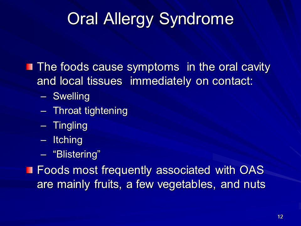 13 Oral Allergy Syndrome Allergens Pollens and foods that cause OAS are usually botanically unrelated Occurs most frequently in persons allergic to birch and alder pollens Also occurs with allergy to: – Ragweed pollen – Mugwort pollen – Grass pollens