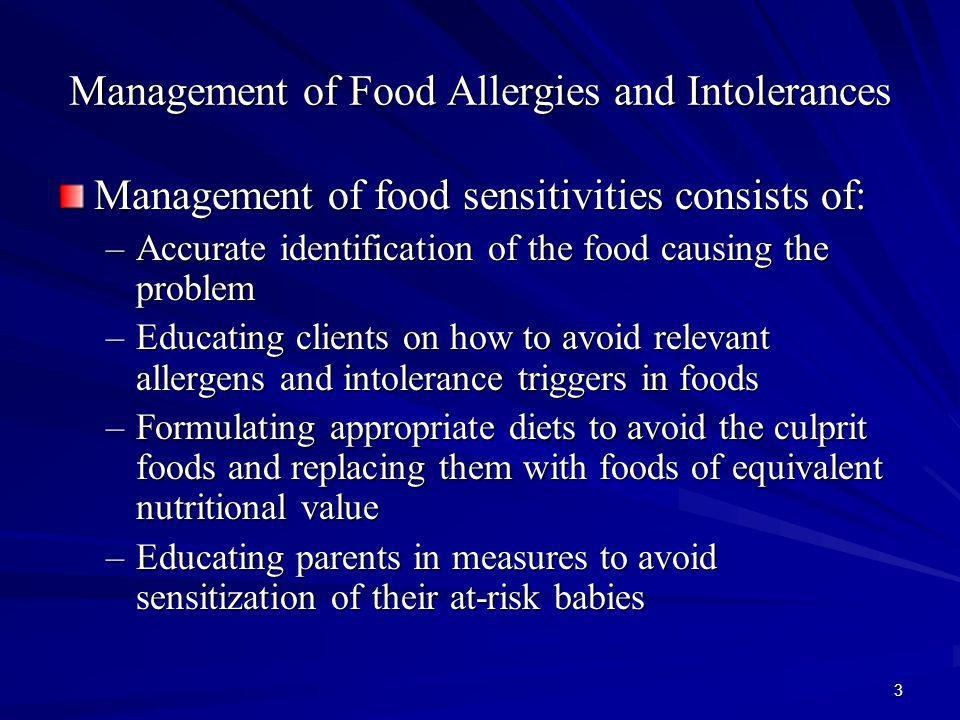 3 Management of Food Allergies and Intolerances Management of food sensitivities consists of: –Accurate identification of the food causing the problem