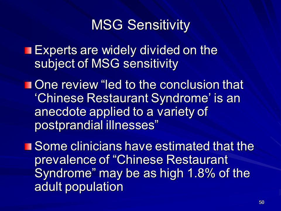 51 Characteristics of MSG Sensitivity Alcohol may increase the rate of absorption of MSG and increase the severity and rate of onset of symptoms Symptoms usually occur about 30 minutes after eating a meal high in MSG Asthma occurs 1 to 2 hours after MSG ingestion, and even as long as 12 hours later Vitamin B6 (pyridoxine) deficiency may be a factor in some MSG sensitive people