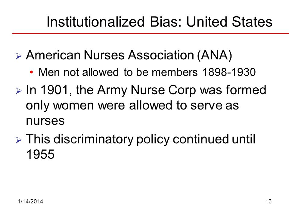 1/14/201413 Institutionalized Bias: United States American Nurses Association (ANA) Men not allowed to be members 1898-1930 In 1901, the Army Nurse Co