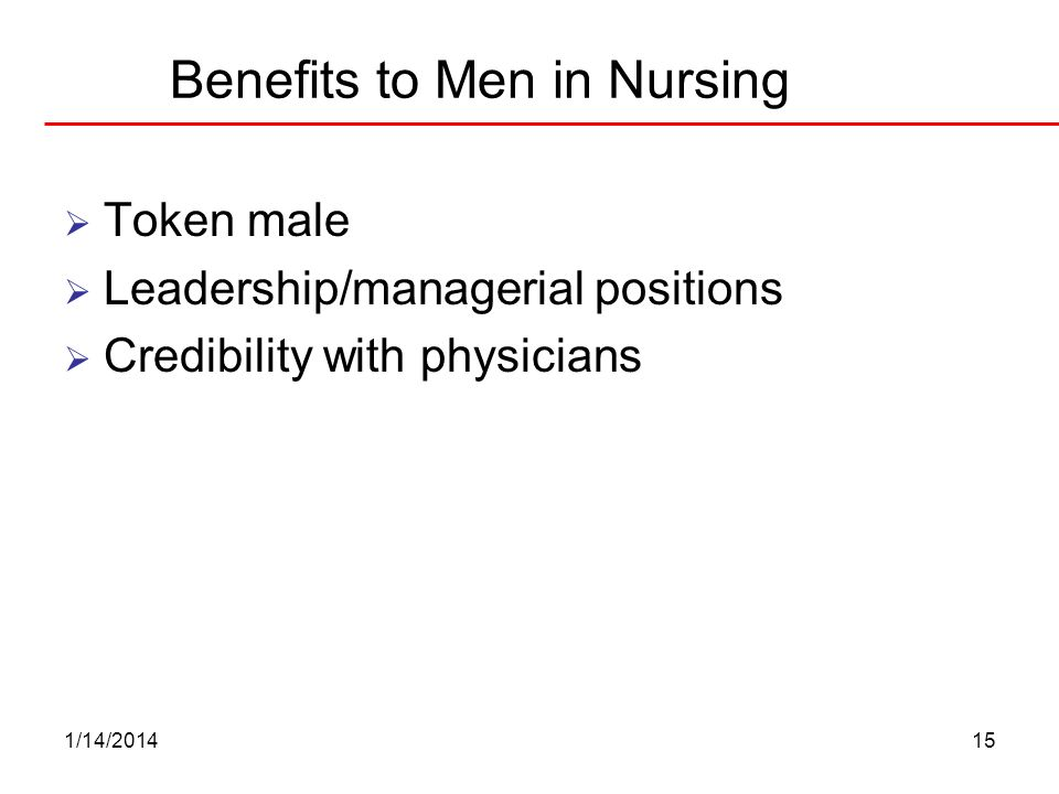 1/14/201415 Benefits to Men in Nursing Token male Leadership/managerial positions Credibility with physicians