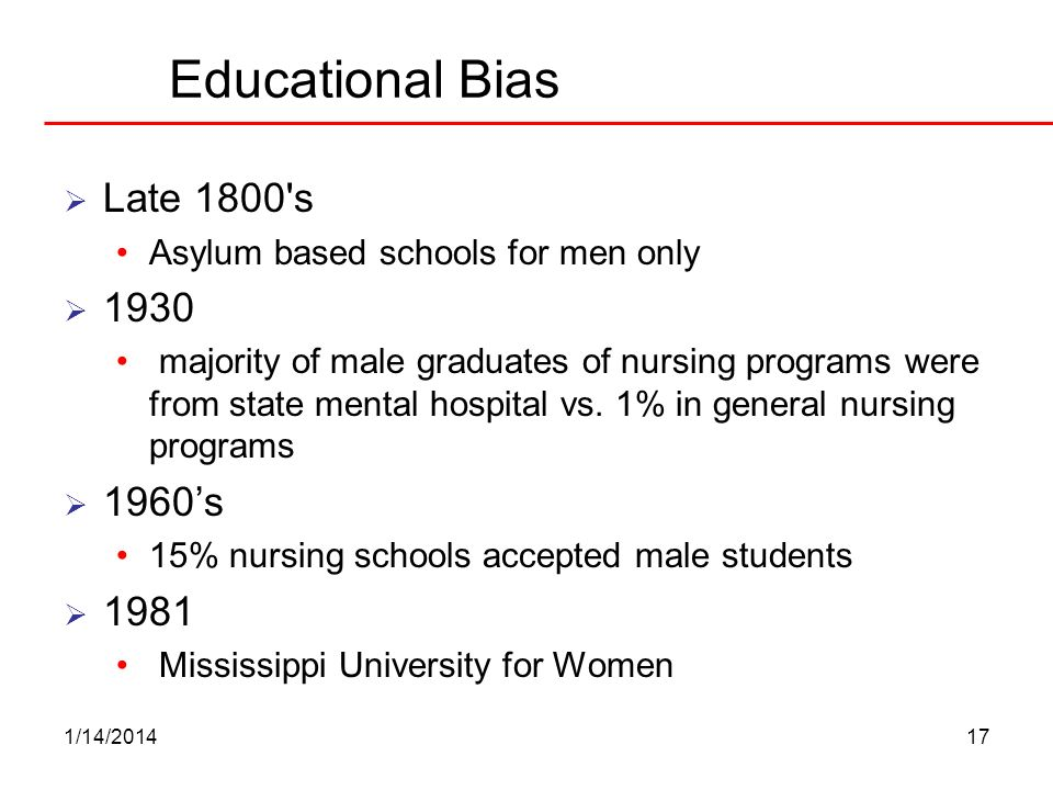 1/14/201417 Educational Bias Late 1800's Asylum based schools for men only 1930 majority of male graduates of nursing programs were from state mental