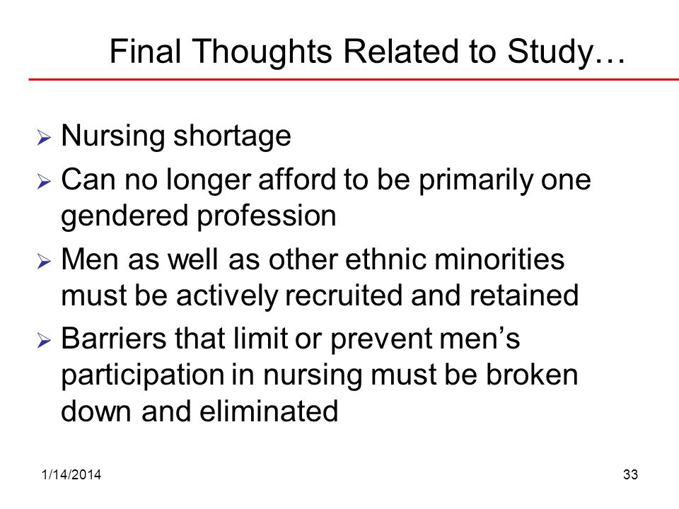 1/14/201433 Final Thoughts Related to Study… Nursing shortage Can no longer afford to be primarily one gendered profession Men as well as other ethnic