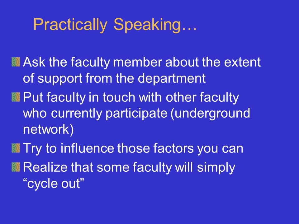 Practically Speaking… Ask the faculty member about the extent of support from the department Put faculty in touch with other faculty who currently par