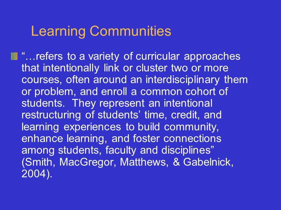 Learning Communities …refers to a variety of curricular approaches that intentionally link or cluster two or more courses, often around an interdiscip