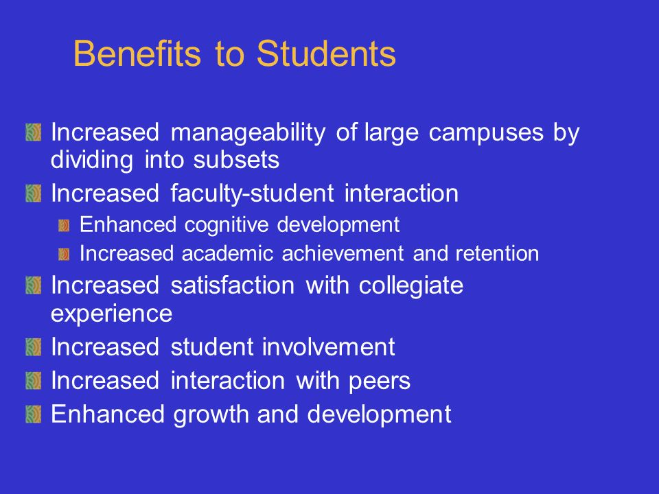 Benefits to Students Increased manageability of large campuses by dividing into subsets Increased faculty-student interaction Enhanced cognitive devel