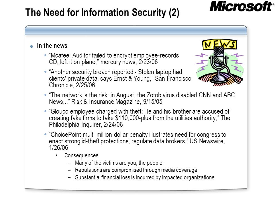 The Need for Information Security (2) In the news Mcafee: Auditor failed to encrypt employee-records CD, left it on plane, mercury news, 2/23/06 Anoth