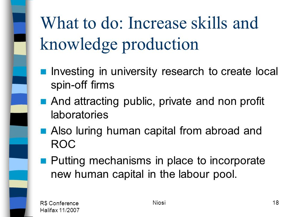 R$ Conference Halifax 11/2007 Niosi18 What to do: Increase skills and knowledge production Investing in university research to create local spin-off firms And attracting public, private and non profit laboratories Also luring human capital from abroad and ROC Putting mechanisms in place to incorporate new human capital in the labour pool.