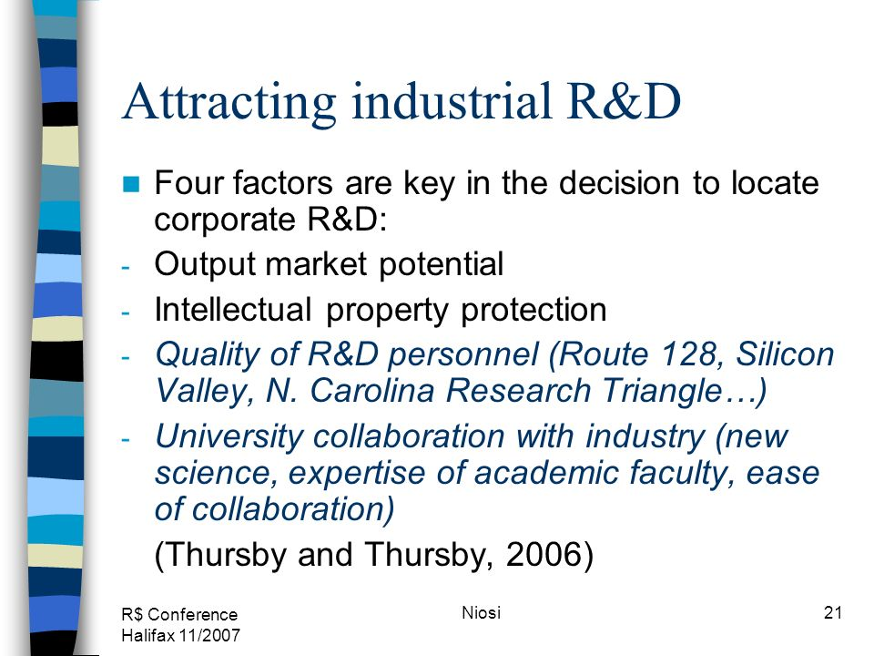 R$ Conference Halifax 11/2007 Niosi21 Attracting industrial R&D Four factors are key in the decision to locate corporate R&D: - Output market potentia