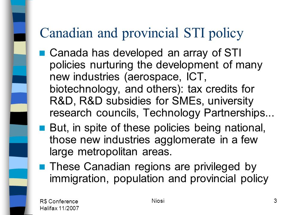 R$ Conference Halifax 11/2007 Niosi3 Canadian and provincial STI policy Canada has developed an array of STI policies nurturing the development of man