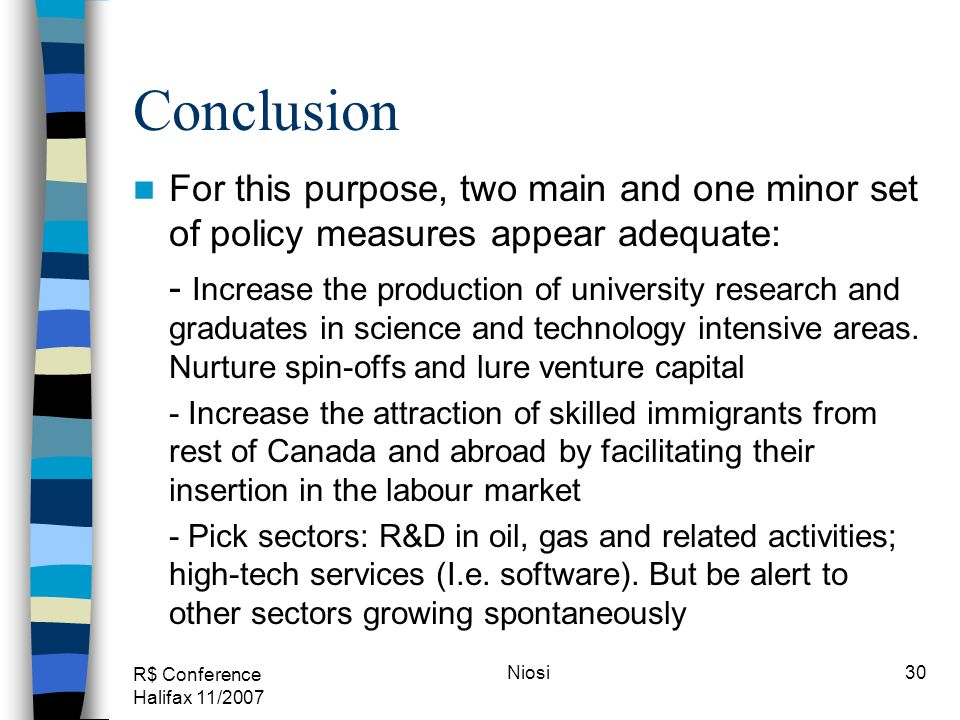 R$ Conference Halifax 11/2007 Niosi30 Conclusion For this purpose, two main and one minor set of policy measures appear adequate: - Increase the produ
