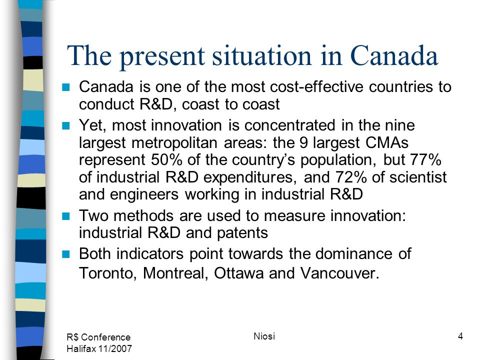 R$ Conference Halifax 11/2007 Niosi4 The present situation in Canada Canada is one of the most cost-effective countries to conduct R&D, coast to coast Yet, most innovation is concentrated in the nine largest metropolitan areas: the 9 largest CMAs represent 50% of the countrys population, but 77% of industrial R&D expenditures, and 72% of scientist and engineers working in industrial R&D Two methods are used to measure innovation: industrial R&D and patents Both indicators point towards the dominance of Toronto, Montreal, Ottawa and Vancouver.