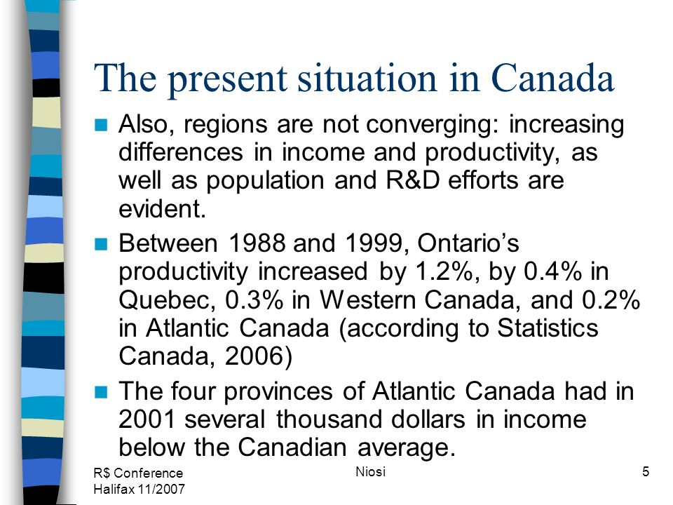 R$ Conference Halifax 11/2007 Niosi5 The present situation in Canada Also, regions are not converging: increasing differences in income and productivi