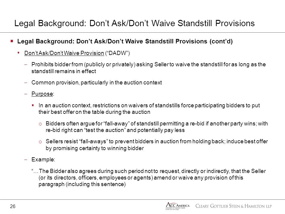 Legal Background: Dont Ask/Dont Waive Standstill Provisions (contd) Dont Ask/Dont Waive Provision (DADW) – Prohibits bidder from (publicly or privatel