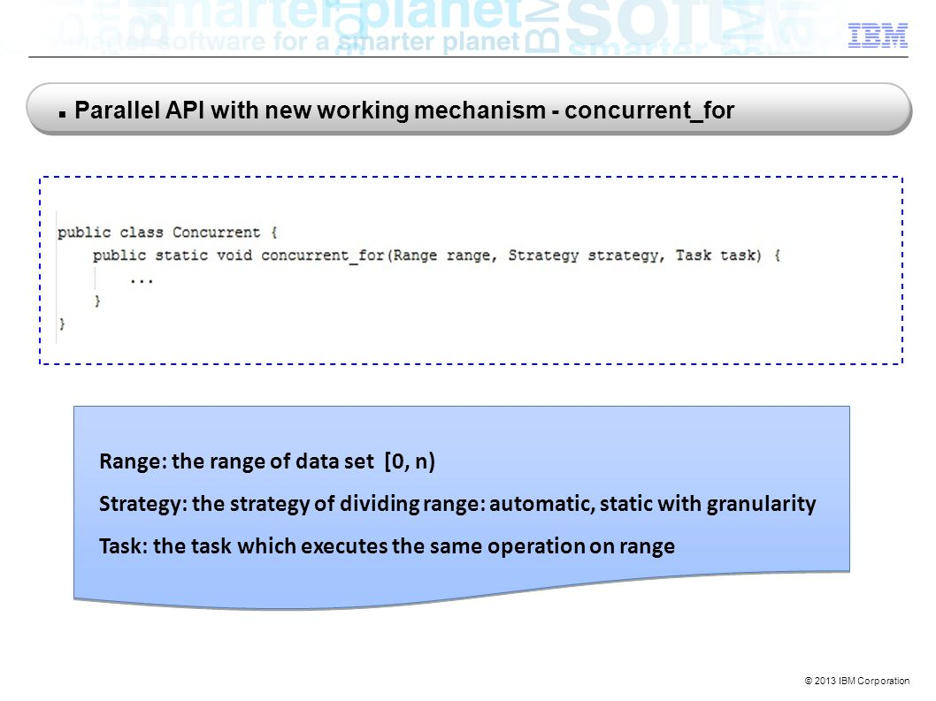 © 2013 IBM Corporation Parallel API with new working mechanism - concurrent_for Range: the range of data set [0, n) Strategy: the strategy of dividing range: automatic, static with granularity Task: the task which executes the same operation on range