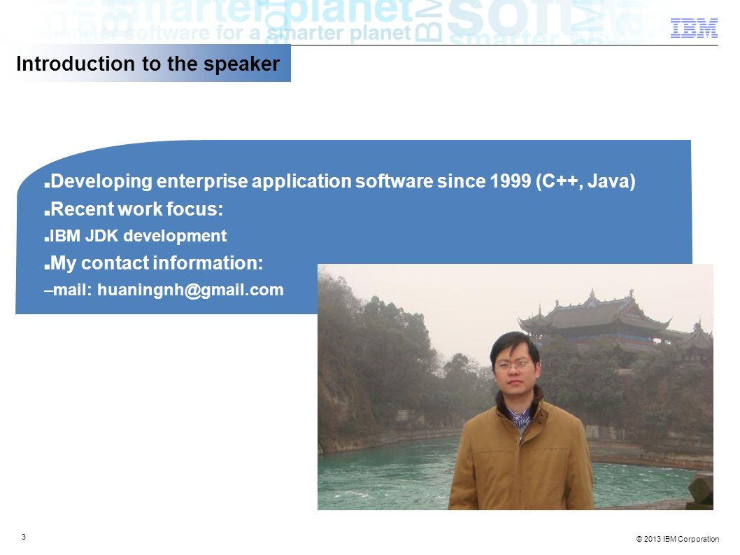 © 2013 IBM Corporation 3 Introduction to the speaker Developing enterprise application software since 1999 (C++, Java) Recent work focus: IBM JDK development My contact information: –mail: