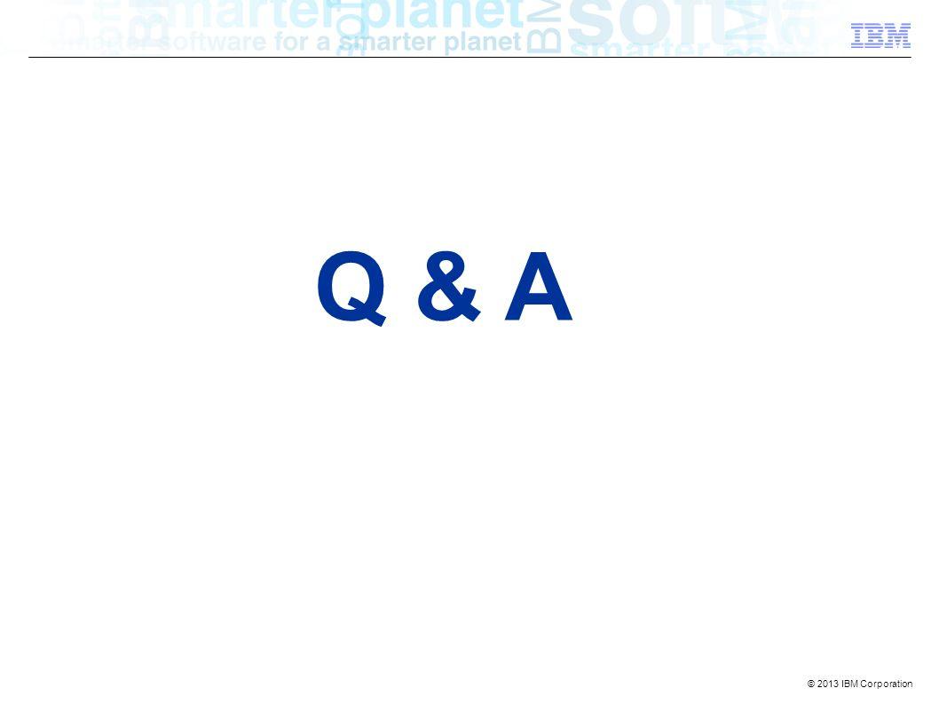 © 2013 IBM Corporation Q & A