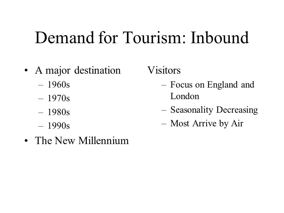 Demand for Tourism: Domestic 1960s 1970s 1980s 1990s The New Millennium Visitors Shorter Length of Stay Lower Spend Long Holidays Decline England Dominates Growth of Business and Conference
