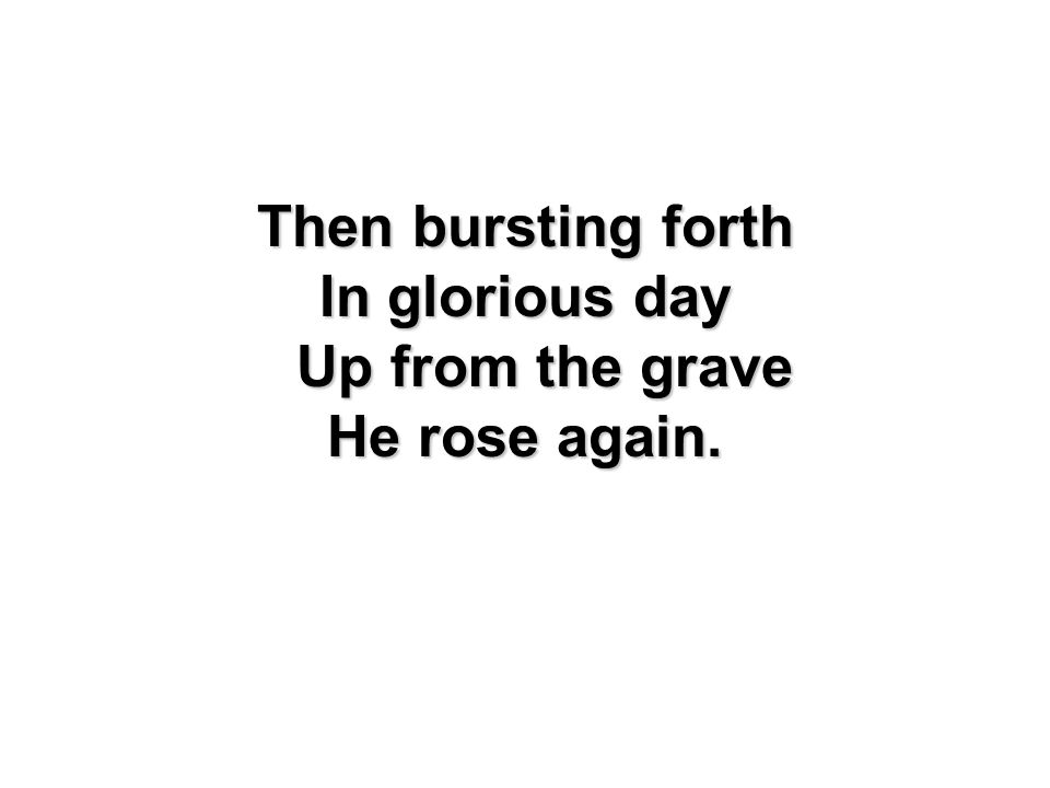 Then bursting forth In glorious day Up from the grave He rose again.