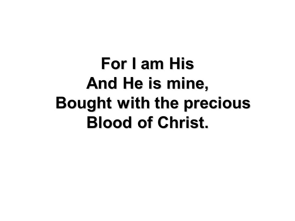 For I am His And He is mine, Bought with the precious Blood of Christ.
