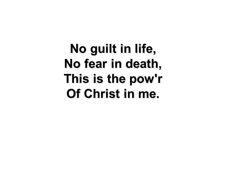 No guilt in life, No fear in death, This is the pow'r Of Christ in me.