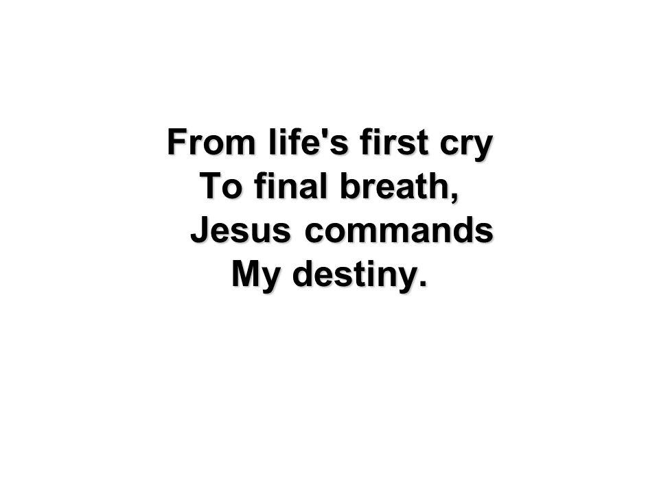 From life's first cry To final breath, Jesus commands My destiny.