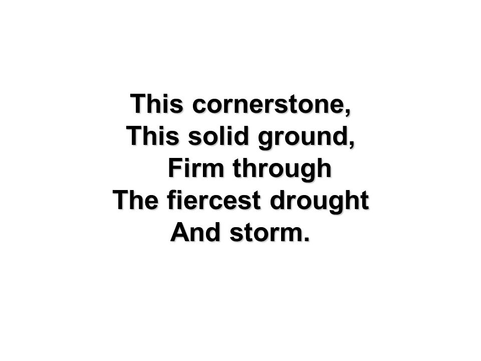 This cornerstone, This solid ground, Firm through The fiercest drought And storm.