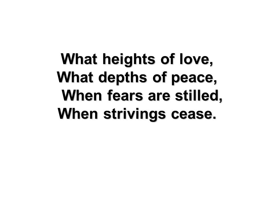 What heights of love, What depths of peace, When fears are stilled, When strivings cease.