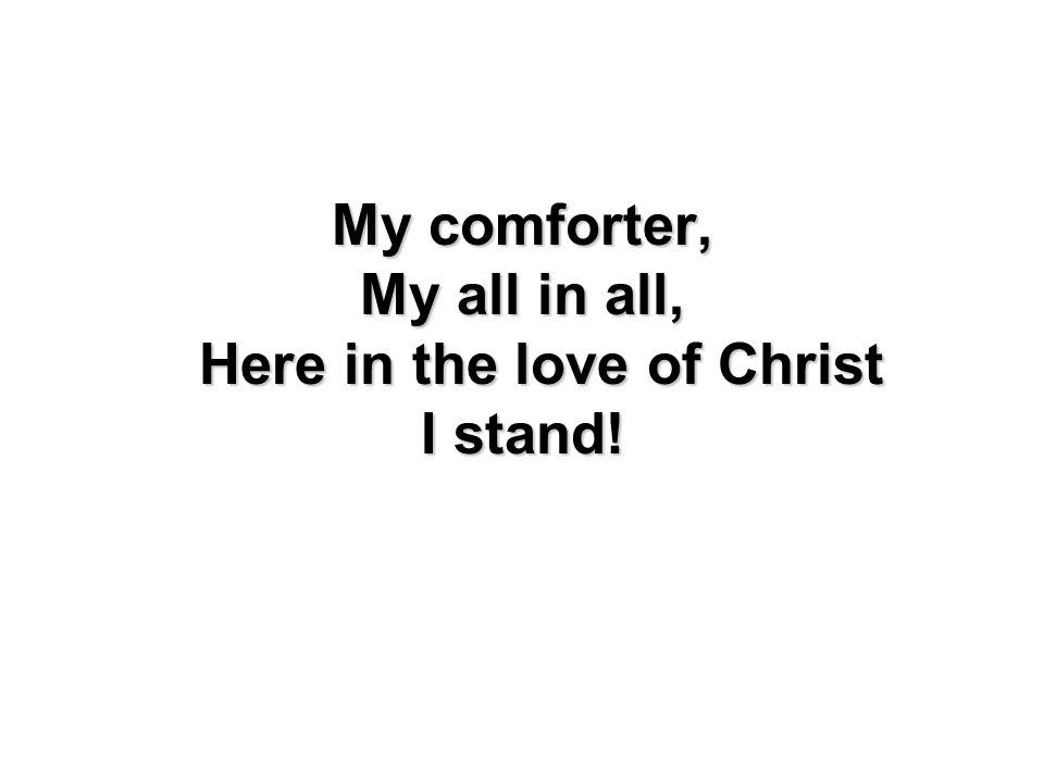 My comforter, My all in all, Here in the love of Christ I stand!