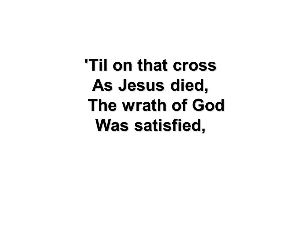 'Til on that cross As Jesus died, The wrath of God Was satisfied,