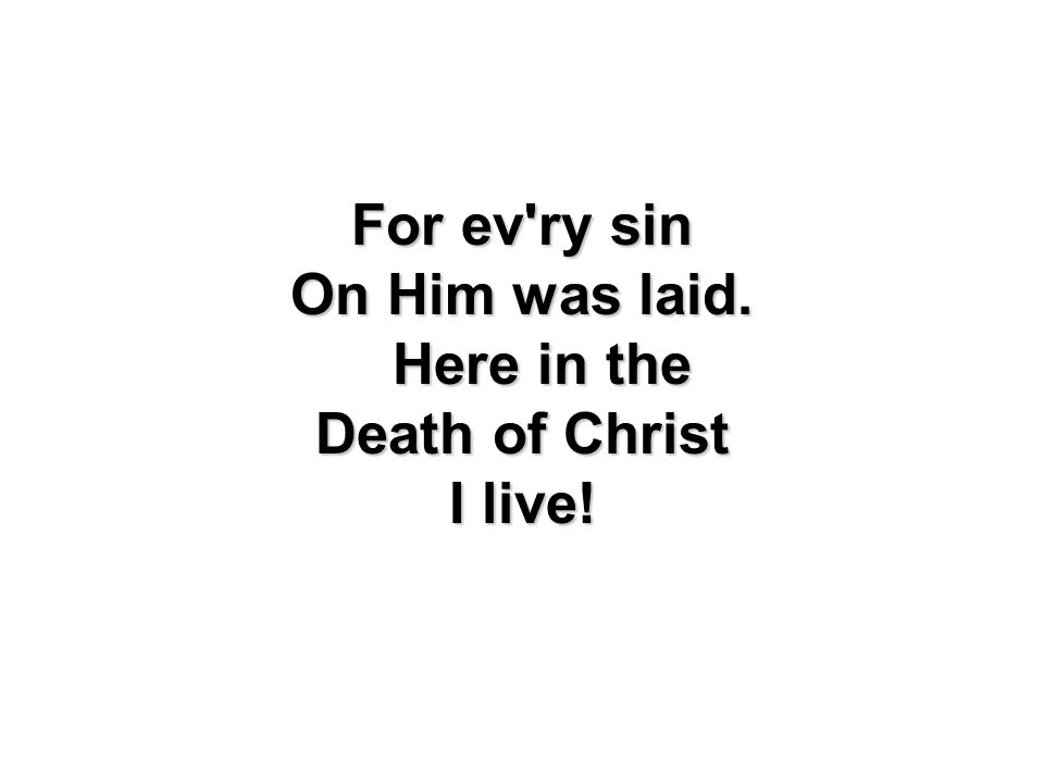 For ev'ry sin On Him was laid. Here in the Death of Christ I live!