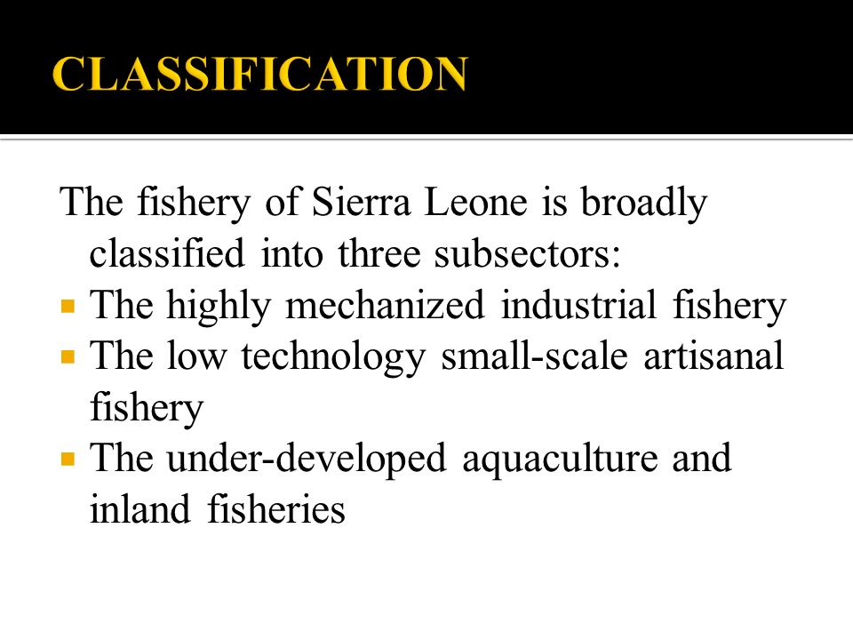The fishery of Sierra Leone is broadly classified into three subsectors: The highly mechanized industrial fishery The low technology small-scale artisanal fishery The under-developed aquaculture and inland fisheries