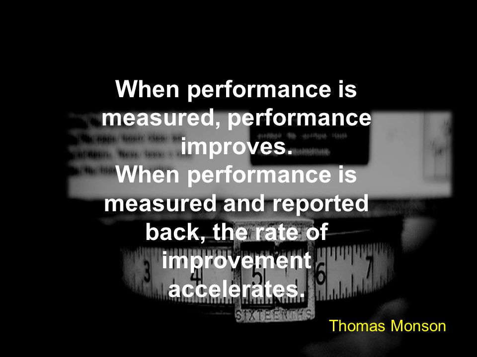 When performance is measured, performance improves. When performance is measured and reported back, the rate of improvement accelerates. Thomas Monson