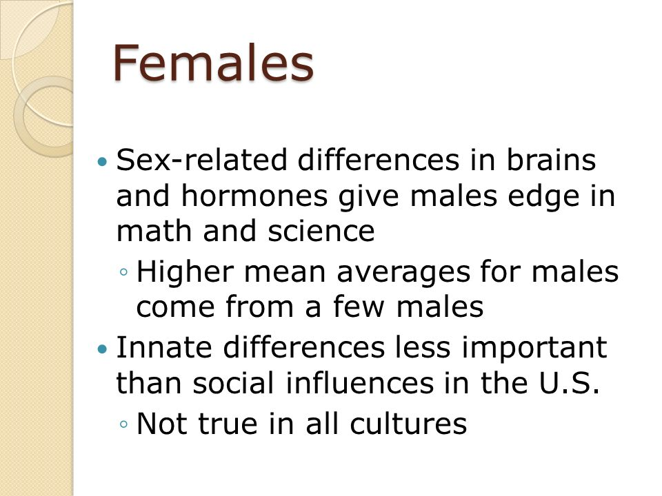 Females Sex-related differences in brains and hormones give males edge in math and science Higher mean averages for males come from a few males Innate