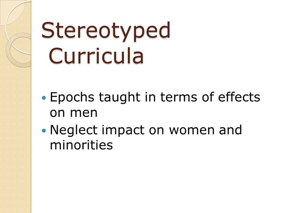 Stereotyped Curricula Epochs taught in terms of effects on men Neglect impact on women and minorities