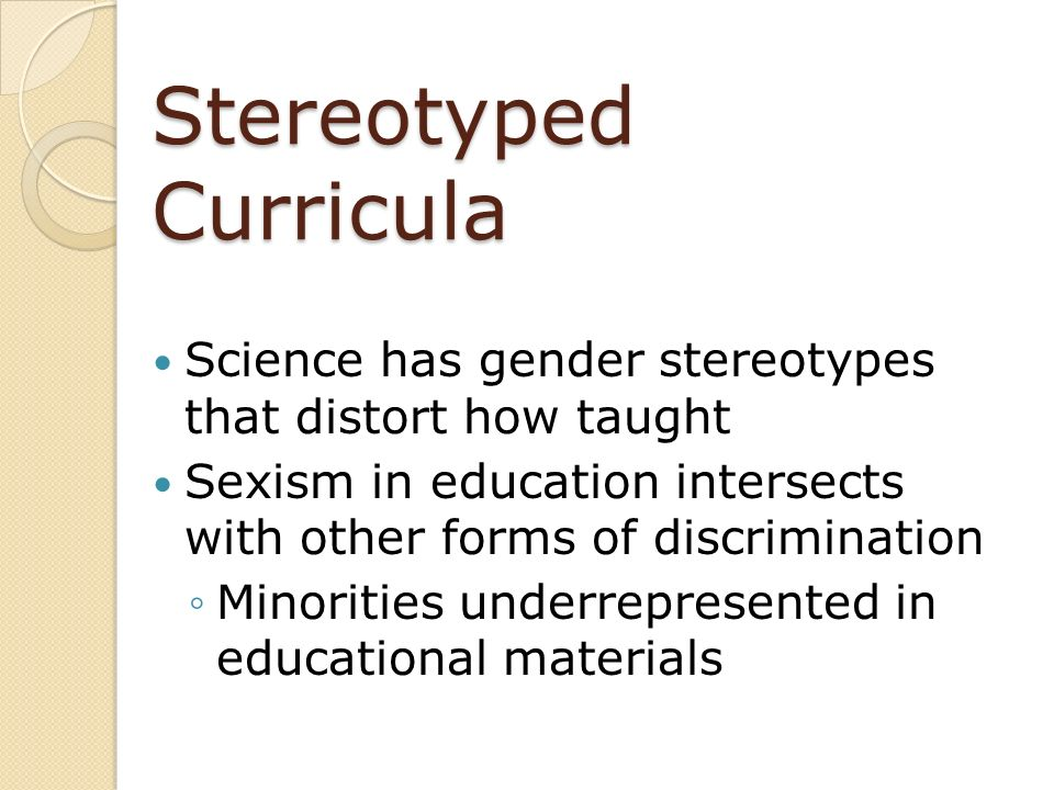 Stereotyped Curricula Science has gender stereotypes that distort how taught Sexism in education intersects with other forms of discrimination Minorit