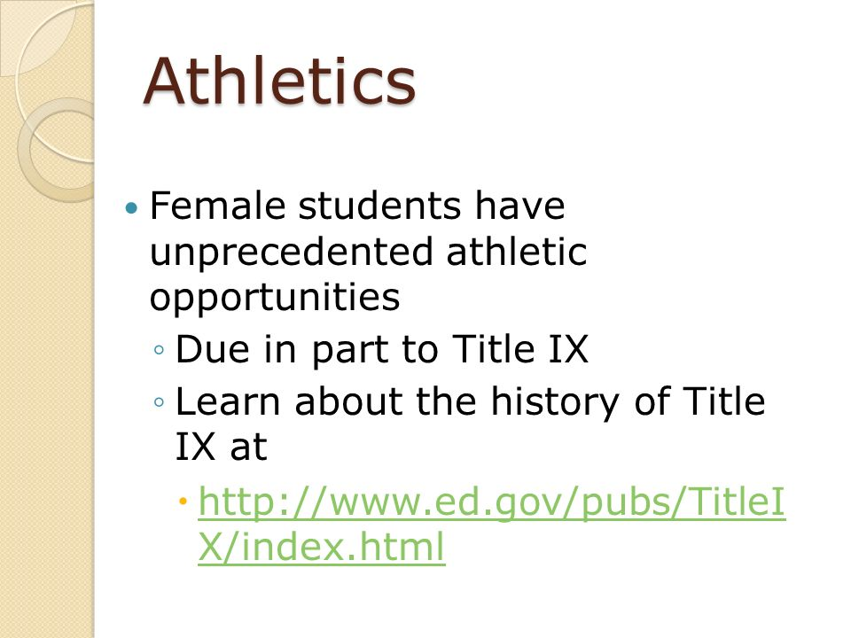 Athletics Female students have unprecedented athletic opportunities Due in part to Title IX Learn about the history of Title IX at http://www.ed.gov/p